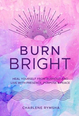 Burn Bright - Heal Yourself from Burnout and Live with Presence, Purpose & Peace