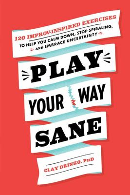 Play Your Way Sane - 120 Improv-Inspired Exercises to Help You Calm down, Stop Spiraling, and Embrace Uncertainty
