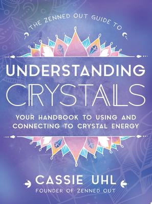 The Zenned Out Guide to Understanding Crystals - Your Handbook to Using and Connecting to Crystal Energy