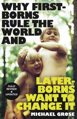 Why First-borns Rule the World and Later-borns Want to Change It: Revised and updated