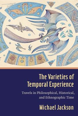 The Varieties of Temporal Experience - Travels in Philosophical, Historical, and Ethnographic Time