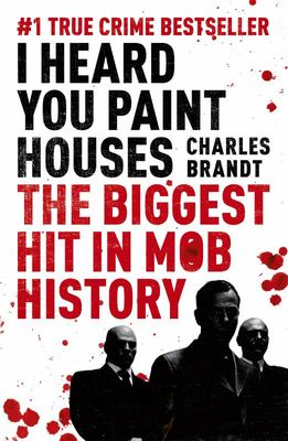 I Heard You Paint Houses: Frank the Irishman Sheeran, Jimmy Hoffa, and the Biggest Hit in Mob History