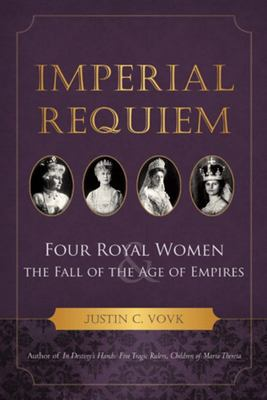Imperial Requiem - Four Royal Women and the Fall of the Age of Empires
