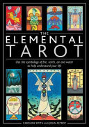 The Elemental Tarot: Use the Symbology of Fire, Earth, Air and Water to Help Understand Your Life