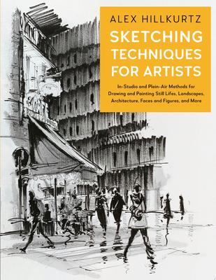 Sketching Techniques for Artists - In-Studio and Plein-Air Methods for Drawing and Painting Still Lifes, Landscapes, Architecture, Faces and Figures, and More