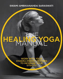 The Healing Yoga Manual - Work with Your Chakra Energy Centres to Increase Your Vitality