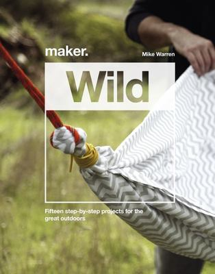 Maker. Wild - 15 Step-By-step Projects for the Great Outdoors