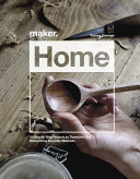 Maker. Home: 15 Step-By-Step Projects to Transform Your Home