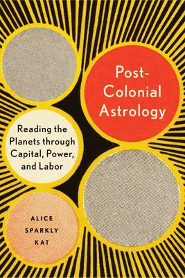 Postcolonial Astrology - Reading the Planets Through Capital, Power, and Labor