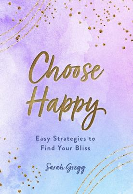 Choose Happy - Easy Strategies to Finding Your Bliss