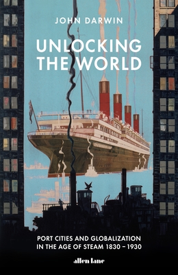 Unlocking the World : Port Cities and Globalisation in the Age of Steam, 1830-1930