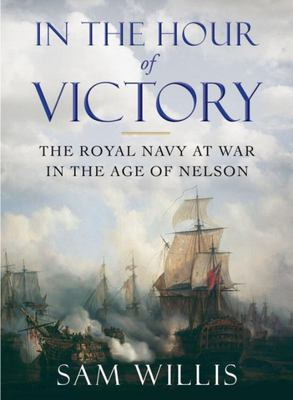 In the Hour of Victory - The Royal Navy at War in the Age of Nelson
