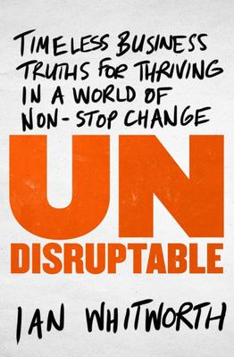 Undisruptable: Timeless business truths for thriving in a world of non-stop change