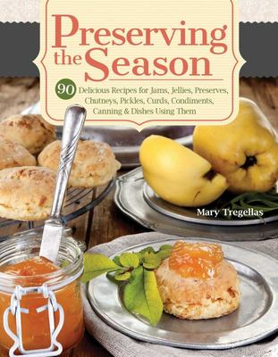 Preserving the Season - 90 Delicious Recipes for Jams, Jellies, Preserves, Chutneys, Pickles, Curds, Condiments, Canning and Dishes Using Them