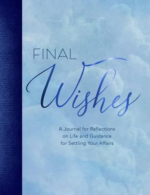 Final Wishes - A Journal for Reflections on Life and Guidance for Settling Your Affairs