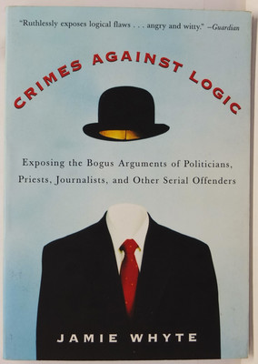 Crimes Against Logic : Exposing the bogus arguments of polititians, priests, journalists, and other serial offenders
