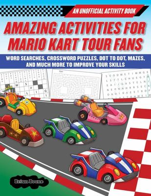 Amazing Activities for Fans of Mario Kart Tour - An Unofficial Activity Book--Word Searches, Crossword Puzzles, Dot to Dot, Mazes, and Brain Teasers to Improve Your Skills