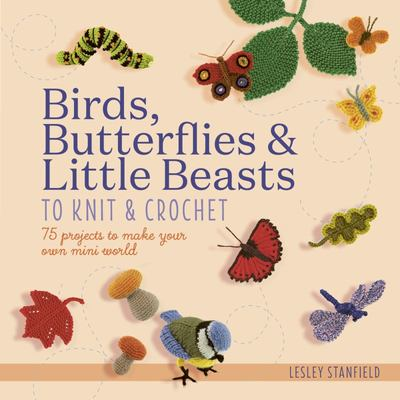 Birds, Butterflies and Little Beasts to Knit and Crochet - 75 Projects to Make Your Own Mini World