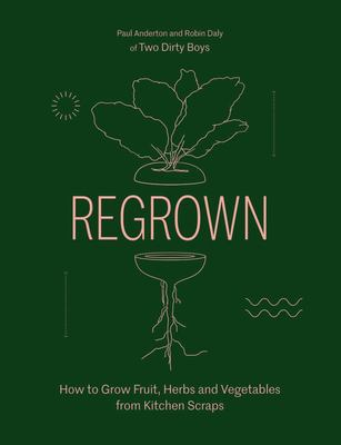 Regrown: How to Grow Fruit, Herbs and Vegetables from Kitchen Scraps