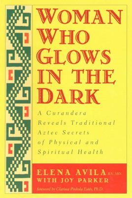 Woman Who Glows in the Dark - A Curandera Reveals Traditional Aztec Secrets of Physical and Spiritual Health