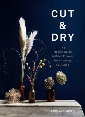 Cut & Dry : The Modern Guide to Dried Flowers from Growing to Styling