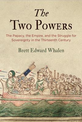 The Two Powers - The Papacy, the Empire, and the Struggle for Sovereignty in the Thirteenth Century