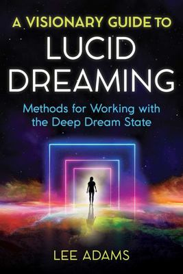 A Visionary Guide to Lucid Dreaming - Methods for Working with the Deep Dream State