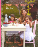 The Yummy Mummy Kitchen - 100 Effortless and Irresistible Recipes to Nourish Your Family with Style and Grace