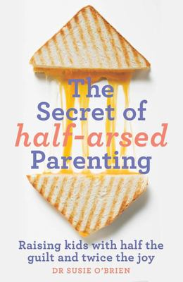 Secret of Half-Arsed Parenting: Raising Kids with Half the Guilt and Twice the Joy