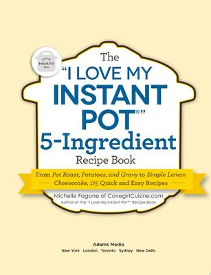 """""""I Love My Instant Pot"""" 5-Ingredient Recipe Book: From Pot Roast, Potatoes, and Gravy to Simple Lemon Cheesecake, 175 Quick and Easy Recip"""