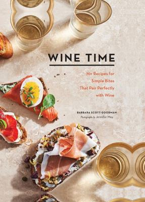 Wine Time - 70+ Recipes for Simple Bites That Pair Perfectly with Wine