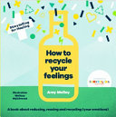 How to Recycle Your Feelings - A Book about Reducing, Reusing and Recycling Your Emotions