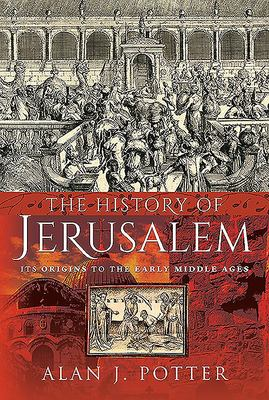 The History of Jerusalem - Its Origins to the Early Middle Ages