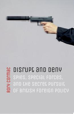 Disrupt and Deny - Spies, Special Forces, and the Secret Pursuit of British Foreign Policy
