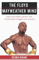 The Floyd Mayweather Mind - Learn the Simple Secrets That Transformed Struggle into Success