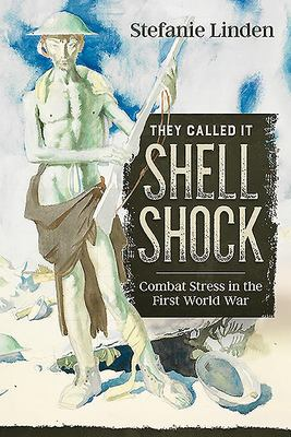 They Called It Shell Shock - Combat Stress in the First World War