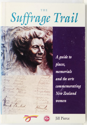 The Suffrage Trail - A Guide to Places, Memorials, and the Arts Commemorating New Zealand Women
