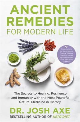 Ancient Remedies for Modern Life - The Secrets to Healing, Resilience and Immunity with the Most Powerful Natural Medicines in History