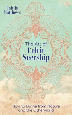 The Art of Celtic Seership - How to Divine from Nature and the Otherworld