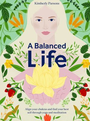 A Balanced Life - Align Your Chakras and Find Your Best Self Through Yoga and Meditation