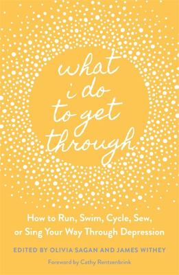 WHAT I DO TO GET THROUGH: HOW TO RUN, SWIM, CYCLE, SEW, OR SING YOUR WAY