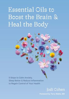 Essential Oils to Boost the Brain and Heal the Body - 5 Steps to Calm Anxiety, Sleep Better, and Reduce Inflammation to Regain Control of Your Health