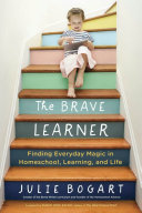 The Brave Learner: Finding Everyday Magic in Homeschool, Learning, and Life The