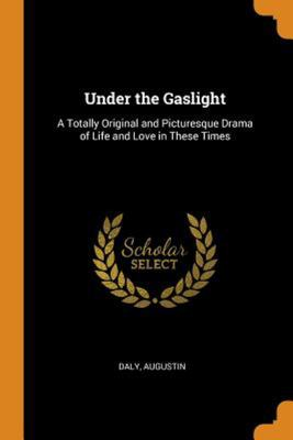Under the Gaslight: A Totally Original and Picturesque Drama of Life and Love in These Times