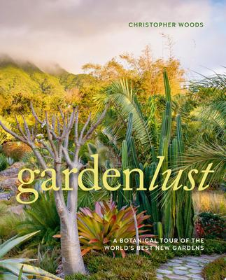 Gardenlust - Wandering the World in Search of the Best New Gardens