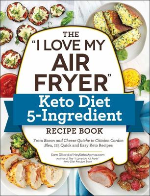 """The """"I Love My Air Fryer"""" Keto Diet 5-Ingredient Recipe Book - From Bacon and Cheese Quiche to Chicken Cordon Bleu, 175 Quick and Easy Keto Recipes"""