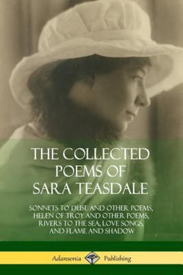 The Collected Poems of Sara Teasdale - Sonnets to Duse and Other Poems, Helen of Troy and Other Poems, Rivers to the Sea, Love Songs, and Flame and Shadow