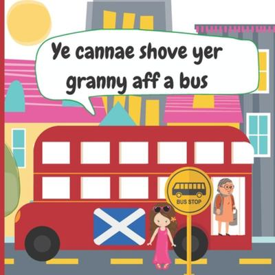 Ye Cannae Shove Yer Granny Aff a BusA Scottish Nursery Rhyme Book for All the Family to Sing and Join In!