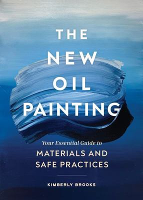 The New Oil Painting - Your Essential Guide to Materials and Safe Practices