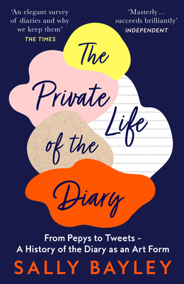 The Private Life of the Diary: From Pepys to Tweets - A History of the Diary as an Art Form